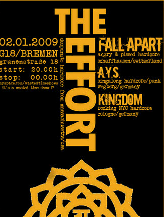 THE EFFORT (melodischer Hardcore aus den USA), FALL APART (angry and pissed hardcore from switzerland), A.Y.S. /AGAINST YOUR SOCIETY (pissed off hardcore from Wegeberg), KINGDOM (rocking and moshing HC from Cologne), G18, Grünenstraße 18 in 28199 Bremen-Neustadt, 20.00 h.